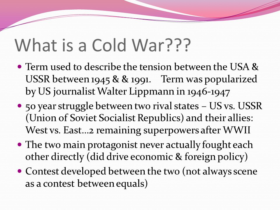 What is a Cold War??? Term used to describe the tension between the USA & USSR between 1945 & & 1991. Term was popularized by US journalist Walter Lip