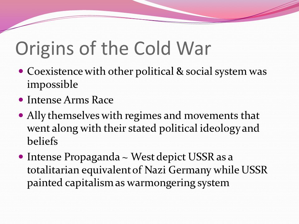 Origins of the Cold War Coexistence with other political & social system was impossible Intense Arms Race Ally themselves with regimes and movements t