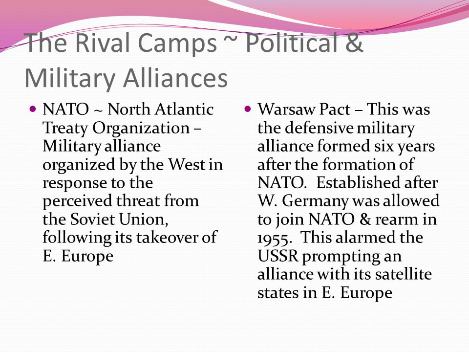 The Rival Camps ~ Political & Military Alliances NATO ~ North Atlantic Treaty Organization – Military alliance organized by the West in response to th