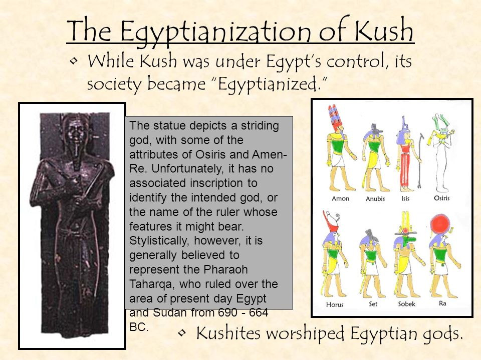 While Kush was under Egypt's control, its society became Egyptianized. The Egyptianization of Kush Kushites wore Egyptian clothes.