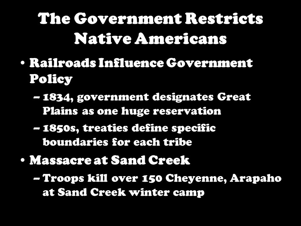 The Government Restricts Native Americans Railroads Influence Government Policy –1834, government designates Great Plains as one huge reservation –1850s, treaties define specific boundaries for each tribe Massacre at Sand Creek –Troops kill over 150 Cheyenne, Arapaho at Sand Creek winter camp