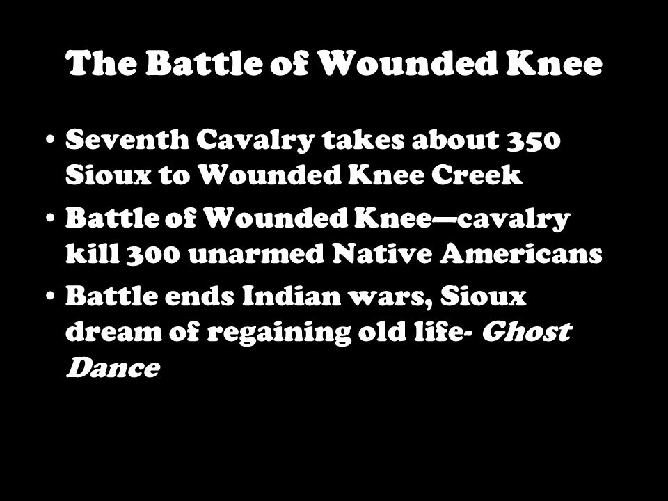 The Battle of Wounded Knee Seventh Cavalry takes about 350 Sioux to Wounded Knee Creek Battle of Wounded Knee—cavalry kill 300 unarmed Native Americans Battle ends Indian wars, Sioux dream of regaining old life- Ghost Dance