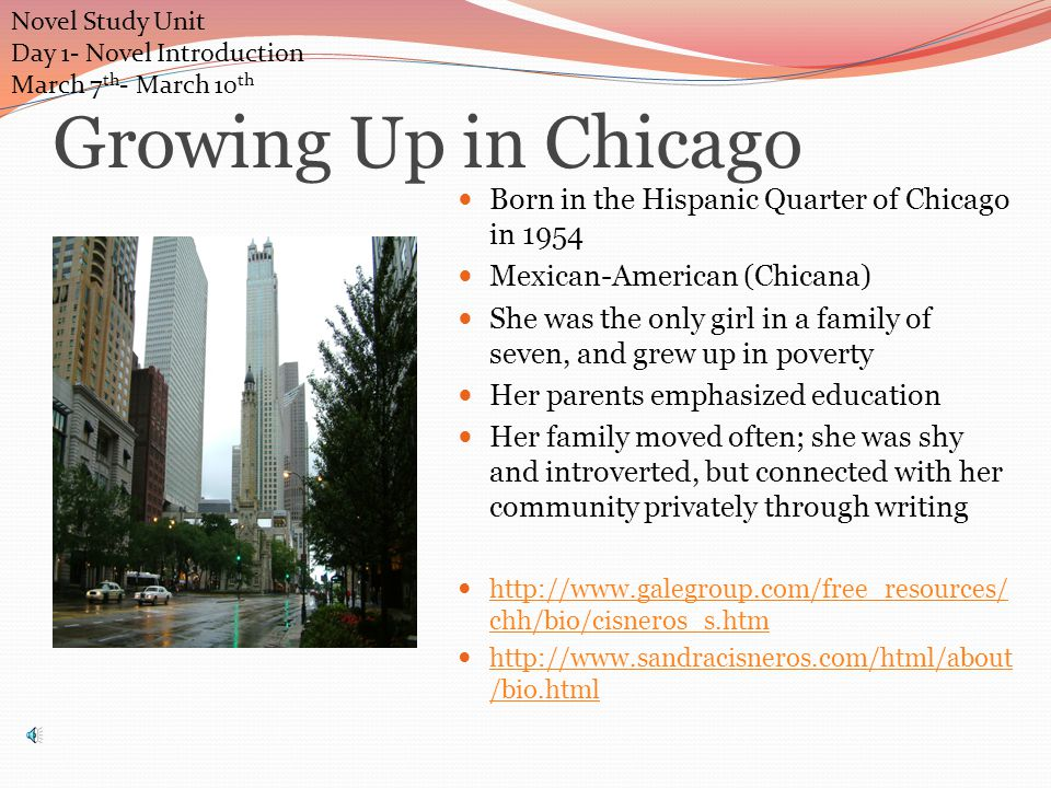 Growing Up in Chicago Born in the Hispanic Quarter of Chicago in 1954 Mexican-American (Chicana) She was the only girl in a family of seven, and grew up in poverty Her parents emphasized education Her family moved often; she was shy and introverted, but connected with her community privately through writing http://www.galegroup.com/free_resources/ chh/bio/cisneros_s.htm http://www.galegroup.com/free_resources/ chh/bio/cisneros_s.htm http://www.sandracisneros.com/html/about /bio.html http://www.sandracisneros.com/html/about /bio.html Novel Study Unit Day 1- Novel Introduction March 7 th - March 10 th