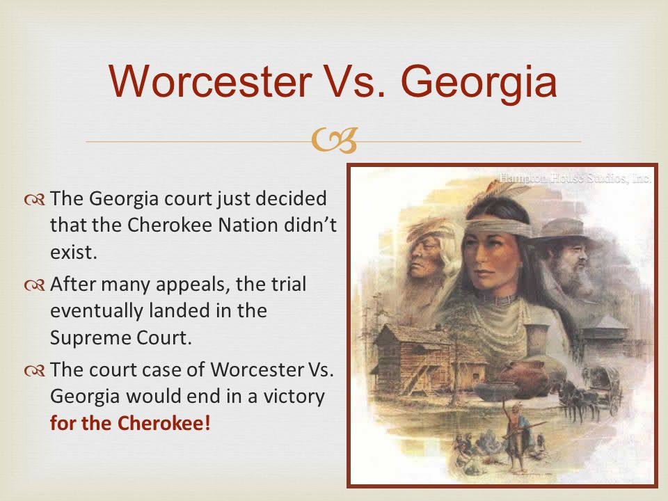   The Georgia court just decided that the Cherokee Nation didn't exist.  After many appeals, the trial eventually landed in the Supreme Court.  Th