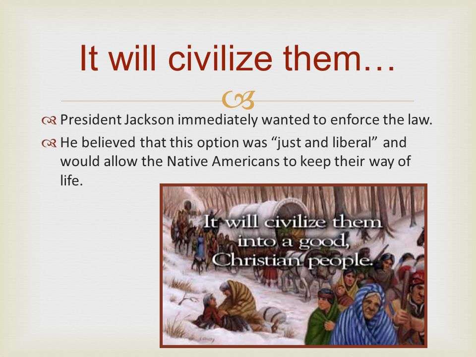"""  President Jackson immediately wanted to enforce the law.  He believed that this option was """"just and liberal"""" and would allow the Native American"""