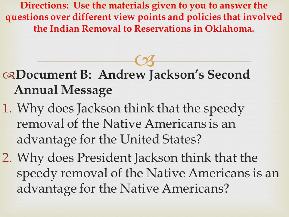   Document B: Andrew Jackson's Second Annual Message 1.Why does Jackson think that the speedy removal of the Native Americans is an advantage for th