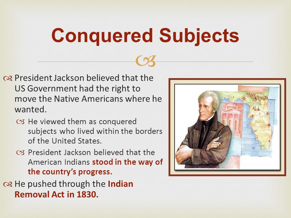   President Jackson believed that the US Government had the right to move the Native Americans where he wanted.  He viewed them as conquered subjec
