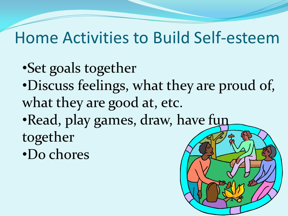 Home Activities to Build Self-esteem Set goals together Discuss feelings, what they are proud of, what they are good at, etc.