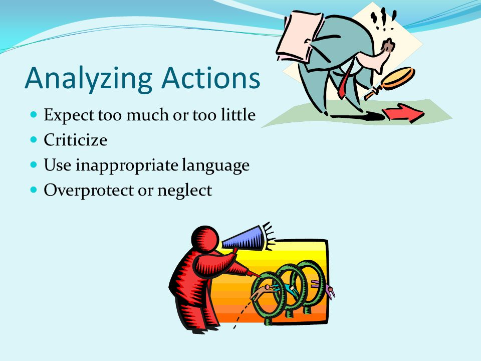 Analyzing Actions Expect too much or too little Criticize Use inappropriate language Overprotect or neglect