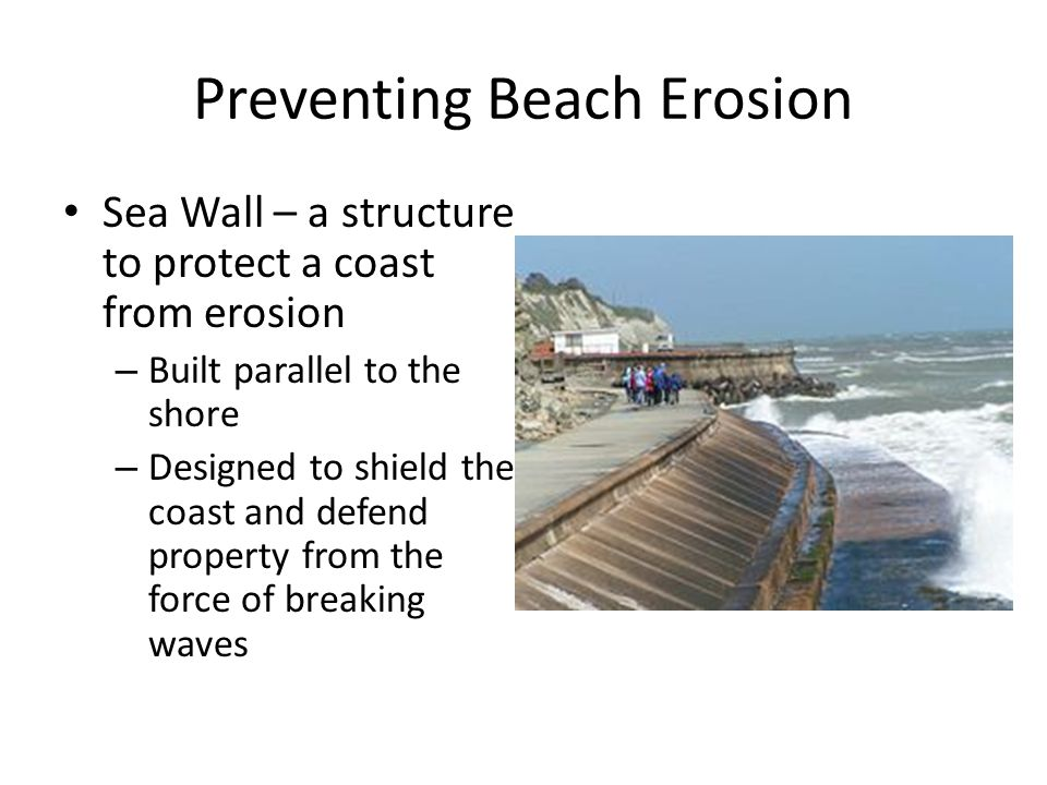 Preventing Beach Erosion Sea Wall – a structure to protect a coast from erosion – Built parallel to the shore – Designed to shield the coast and defend property from the force of breaking waves