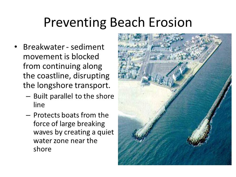 Preventing Beach Erosion Breakwater - sediment movement is blocked from continuing along the coastline, disrupting the longshore transport. – Built pa