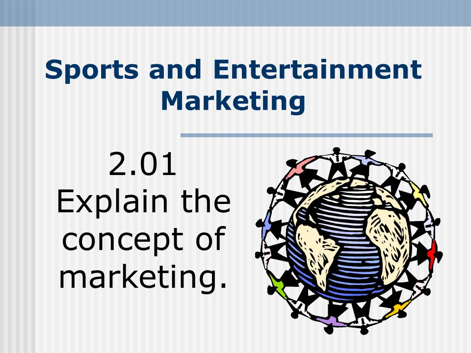 Sports and Entertainment Marketing 2.01 Explain the concept of marketing.