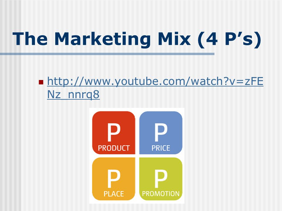 The Marketing Mix (4 P's) http://www.youtube.com/watch v=zFE Nz_nnrq8 http://www.youtube.com/watch v=zFE Nz_nnrq8