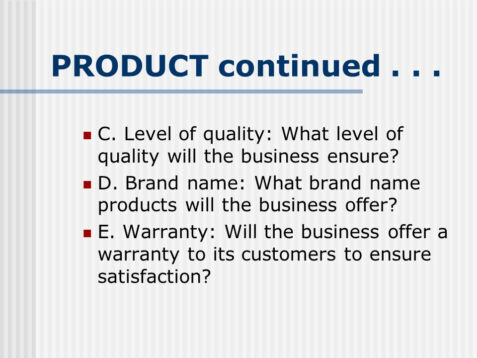 PRODUCT continued... C. Level of quality: What level of quality will the business ensure.