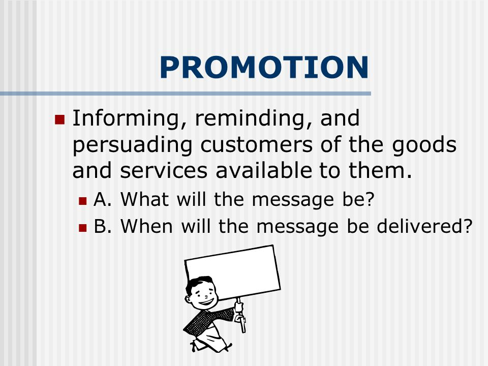 PROMOTION Informing, reminding, and persuading customers of the goods and services available to them.