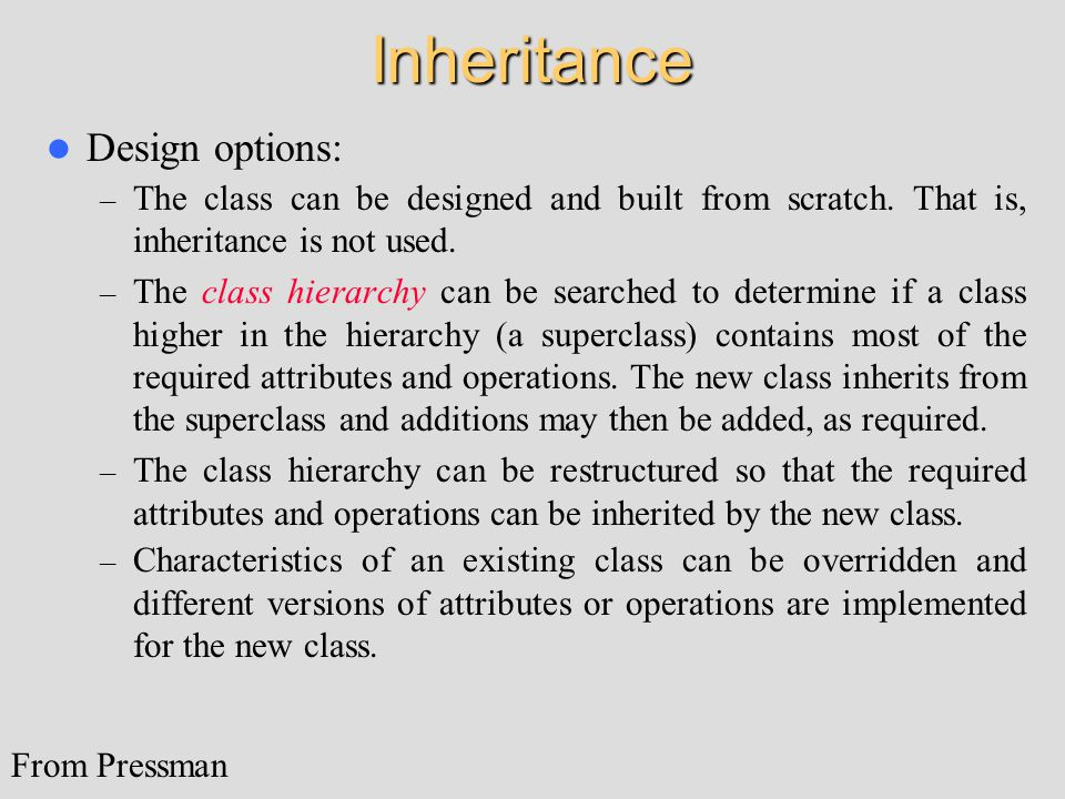 Inheritance Design options: – The class can be designed and built from scratch. That is, inheritance is not used. – The class hierarchy can be searche