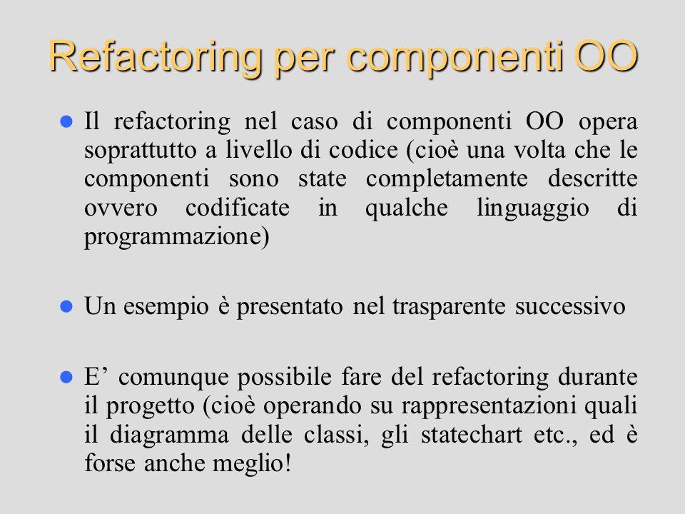 Refactoring per componenti OO Il refactoring nel caso di componenti OO opera soprattutto a livello di codice (cioè una volta che le componenti sono st