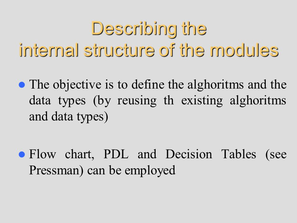Describing the internal structure of the modules The objective is to define the alghoritms and the data types (by reusing th existing alghoritms and data types) Flow chart, PDL and Decision Tables (see Pressman) can be employed