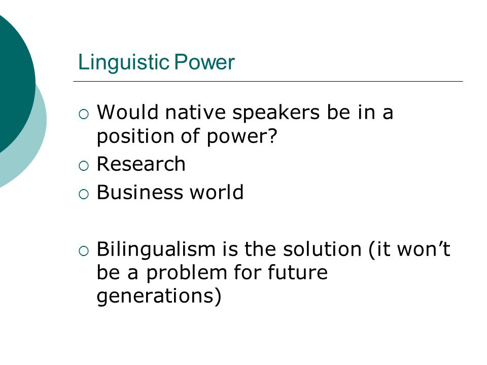 Linguistic Power  Would native speakers be in a position of power?  Research  Business world  Bilingualism is the solution (it won't be a problem