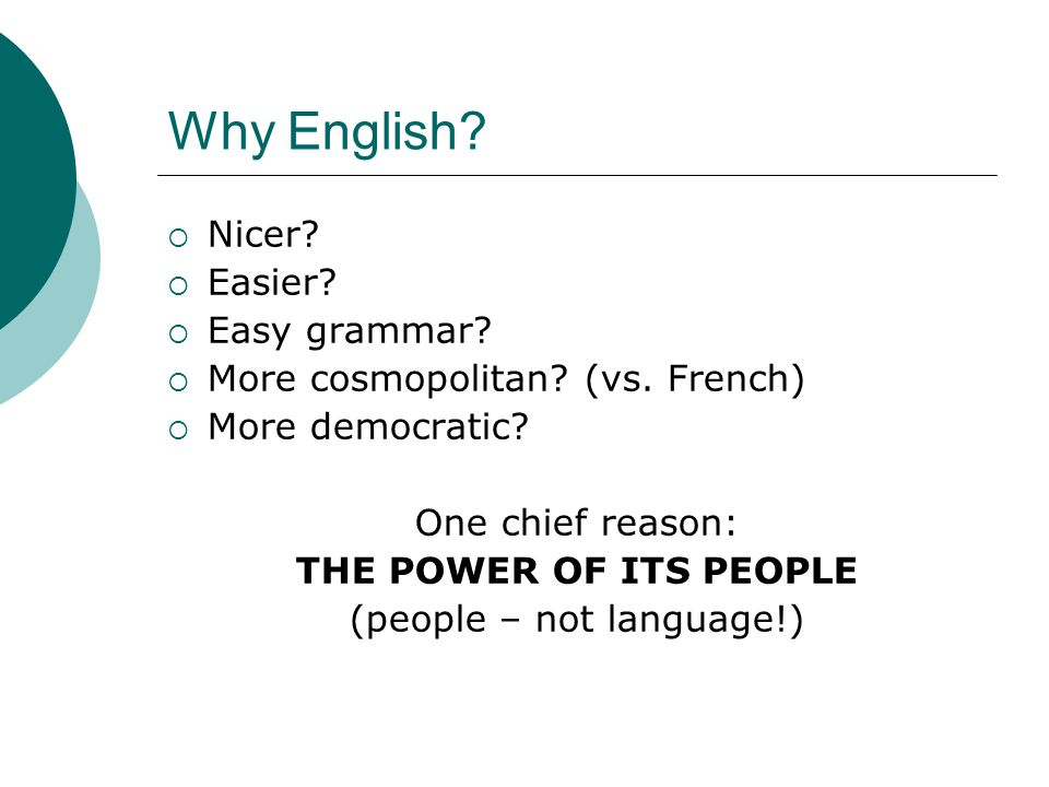 Why English?  Nicer?  Easier?  Easy grammar?  More cosmopolitan? (vs. French)  More democratic? One chief reason: THE POWER OF ITS PEOPLE (people