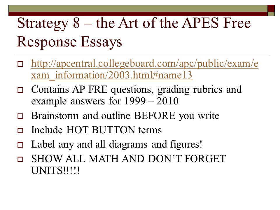Strategy 8 – the Art of the APES Free Response Essays  http://apcentral.collegeboard.com/apc/public/exam/e xam_information/2003.html#name13 http://apcentral.collegeboard.com/apc/public/exam/e xam_information/2003.html#name13  Contains AP FRE questions, grading rubrics and example answers for 1999 – 2010  Brainstorm and outline BEFORE you write  Include HOT BUTTON terms  Label any and all diagrams and figures.