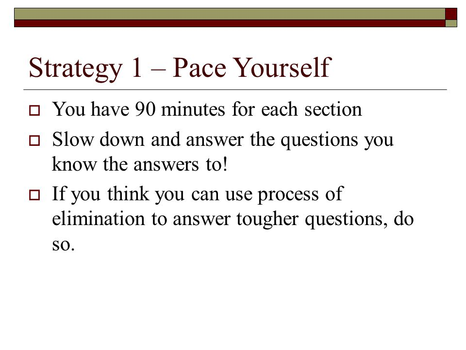 Strategy 1 – Pace Yourself  You have 90 minutes for each section  Slow down and answer the questions you know the answers to.
