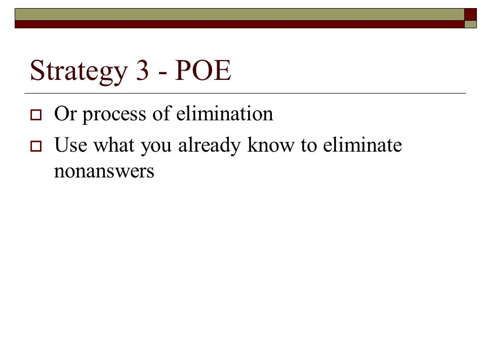 Strategy 3 - POE  Or process of elimination  Use what you already know to eliminate nonanswers