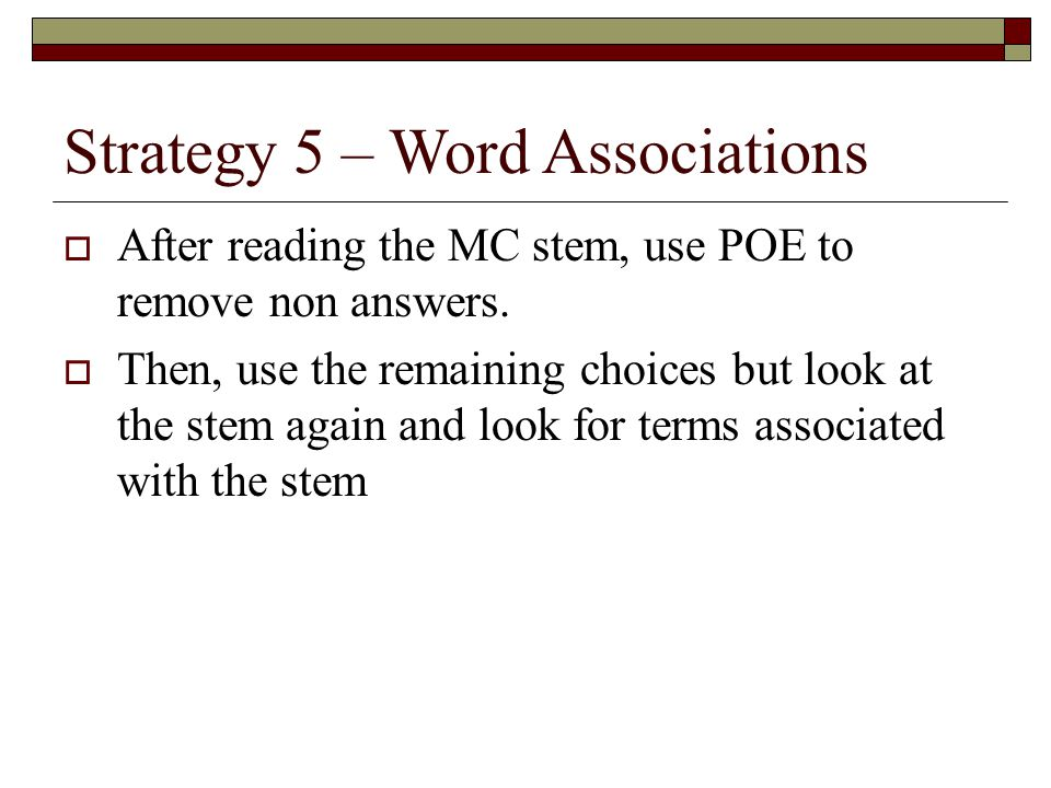 Strategy 5 – Word Associations  After reading the MC stem, use POE to remove non answers.