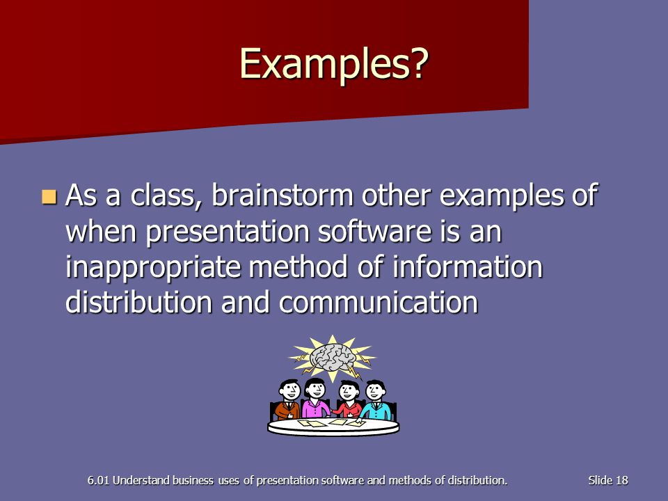 6.01 Understand business uses of presentation software and methods of distribution.Slide 18 Examples? As a class, brainstorm other examples of when pr
