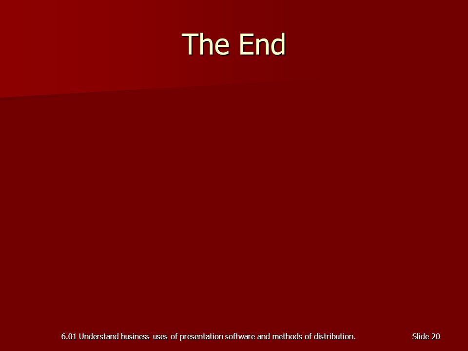 6.01 Understand business uses of presentation software and methods of distribution.Slide 20 The End