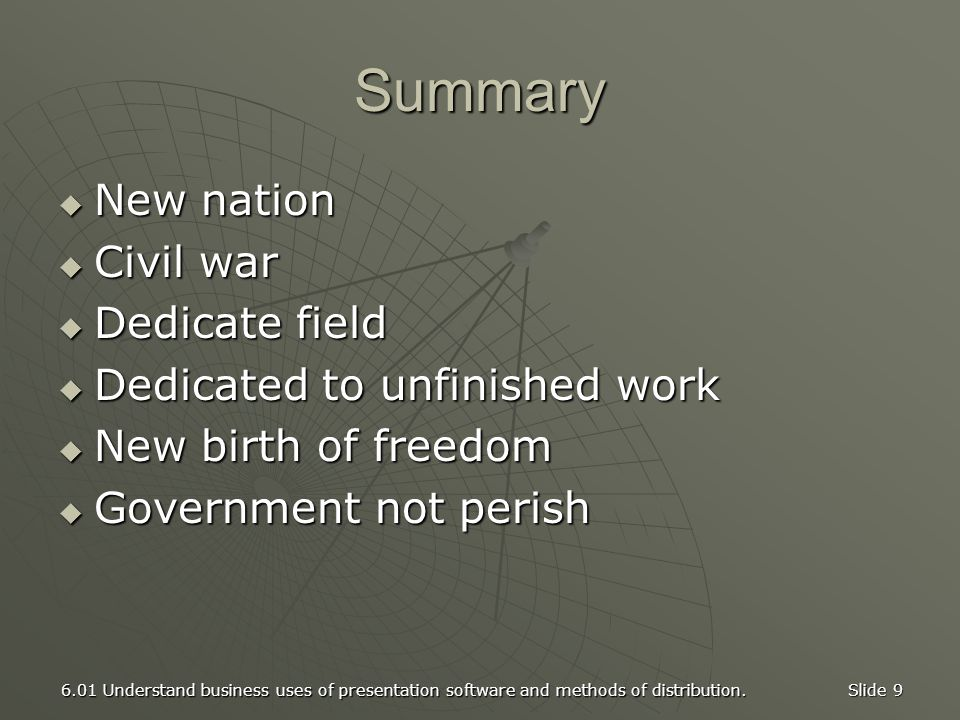 6.01 Understand business uses of presentation software and methods of distribution. Slide 9 Summary  New nation  Civil war  Dedicate field  Dedica