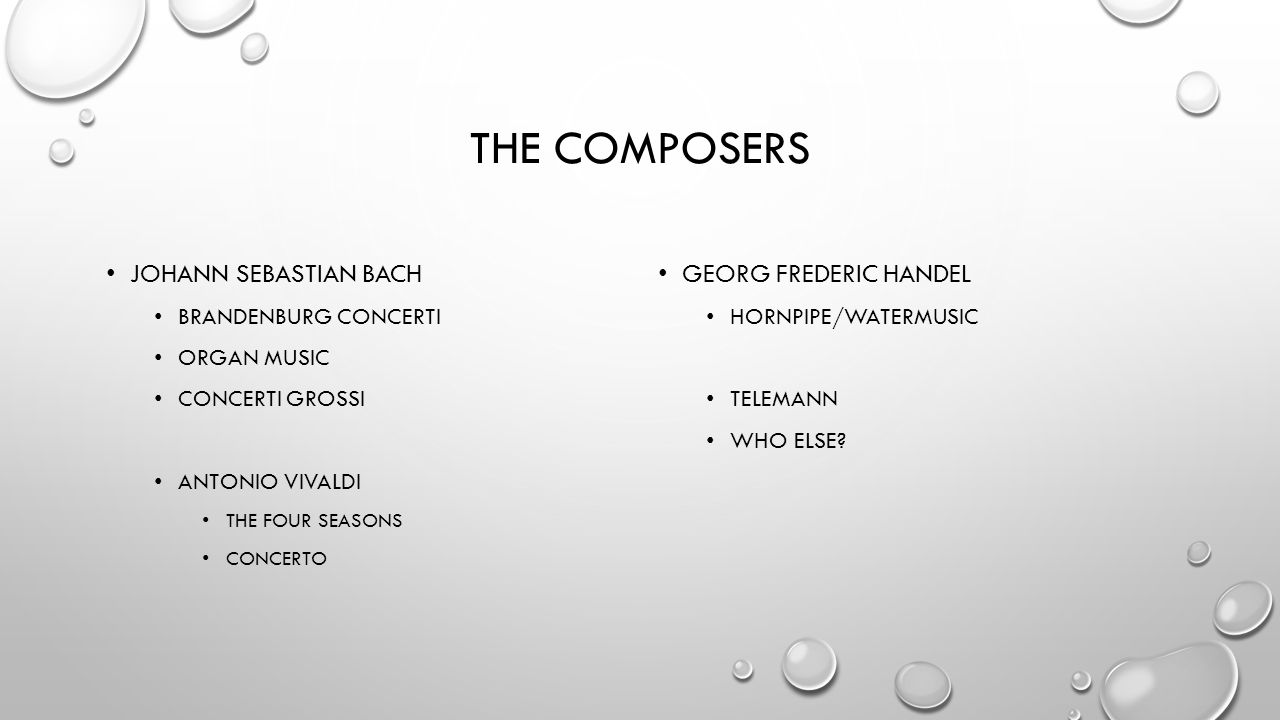 THE COMPOSERS JOHANN SEBASTIAN BACH BRANDENBURG CONCERTI ORGAN MUSIC CONCERTI GROSSI ANTONIO VIVALDI THE FOUR SEASONS CONCERTO GEORG FREDERIC HANDEL HORNPIPE/WATERMUSIC TELEMANN WHO ELSE