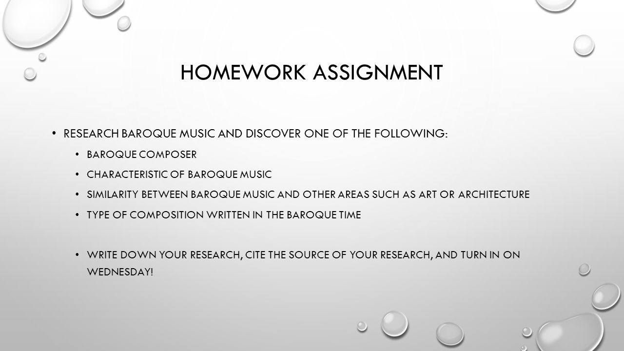 HOMEWORK ASSIGNMENT RESEARCH BAROQUE MUSIC AND DISCOVER ONE OF THE FOLLOWING: BAROQUE COMPOSER CHARACTERISTIC OF BAROQUE MUSIC SIMILARITY BETWEEN BAROQUE MUSIC AND OTHER AREAS SUCH AS ART OR ARCHITECTURE TYPE OF COMPOSITION WRITTEN IN THE BAROQUE TIME WRITE DOWN YOUR RESEARCH, CITE THE SOURCE OF YOUR RESEARCH, AND TURN IN ON WEDNESDAY!