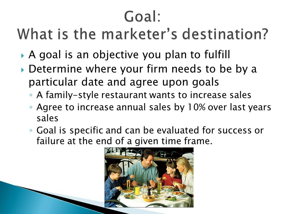  A goal is an objective you plan to fulfill  Determine where your firm needs to be by a particular date and agree upon goals ◦ A family-style restaurant wants to increase sales ◦ Agree to increase annual sales by 10% over last years sales ◦ Goal is specific and can be evaluated for success or failure at the end of a given time frame.