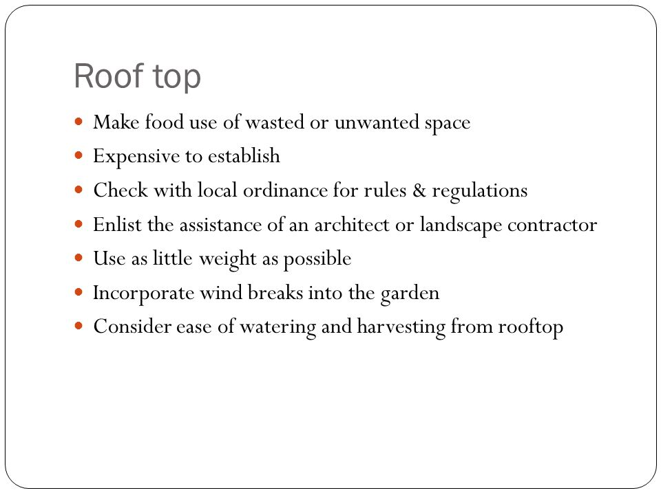 Roof top Make food use of wasted or unwanted space Expensive to establish Check with local ordinance for rules & regulations Enlist the assistance of