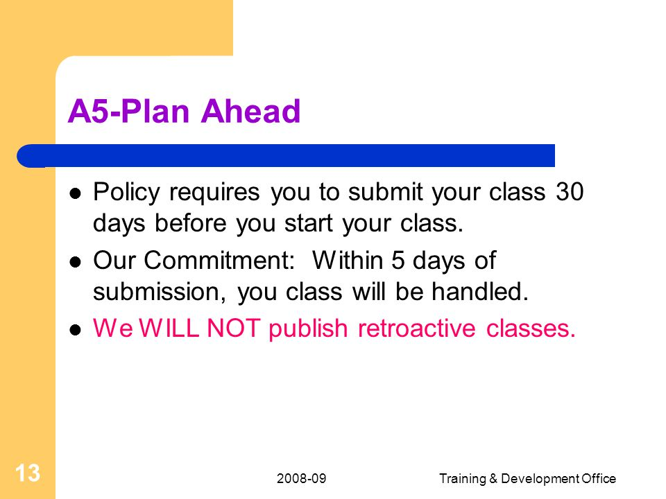 Training & Development Office 13 A5-Plan Ahead Policy requires you to submit your class 30 days before you start your class.