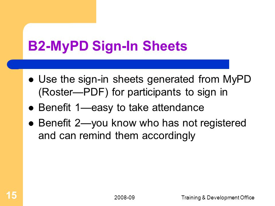 Training & Development Office 15 B2-MyPD Sign-In Sheets Use the sign-in sheets generated from MyPD (Roster—PDF) for participants to sign in Benefit 1—easy to take attendance Benefit 2—you know who has not registered and can remind them accordingly