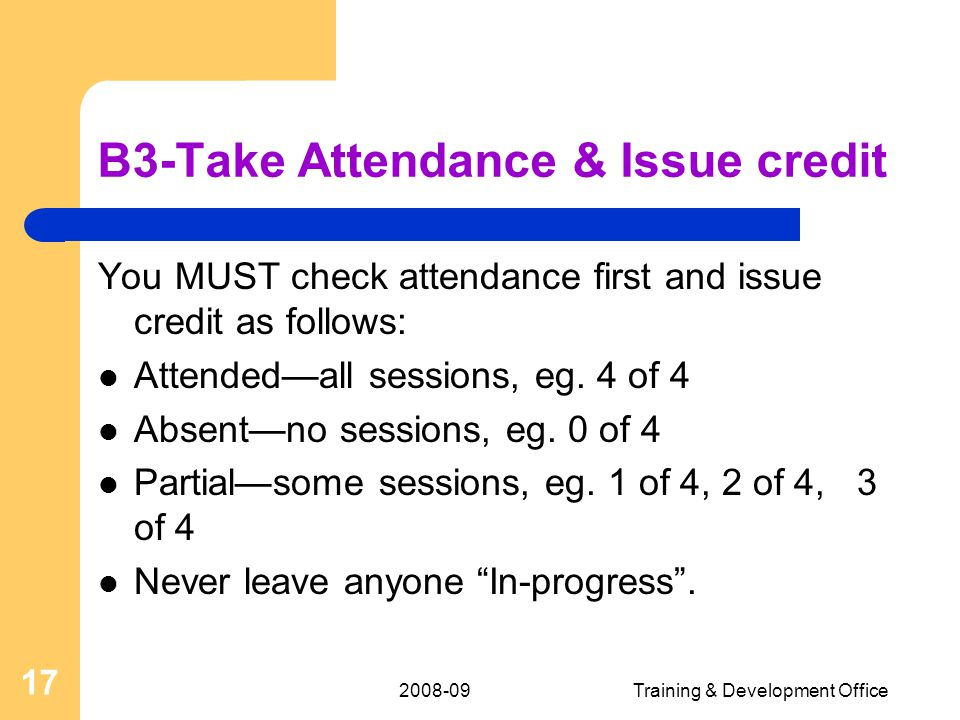 2008-09Training & Development Office 17 B3-Take Attendance & Issue credit You MUST check attendance first and issue credit as follows: Attended—all sessions, eg.