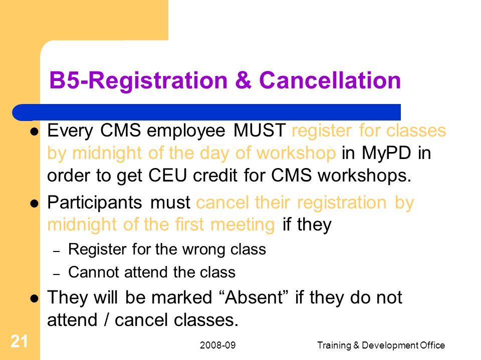2008-09Training & Development Office 21 B5-Registration & Cancellation Every CMS employee MUST register for classes by midnight of the day of workshop in MyPD in order to get CEU credit for CMS workshops.