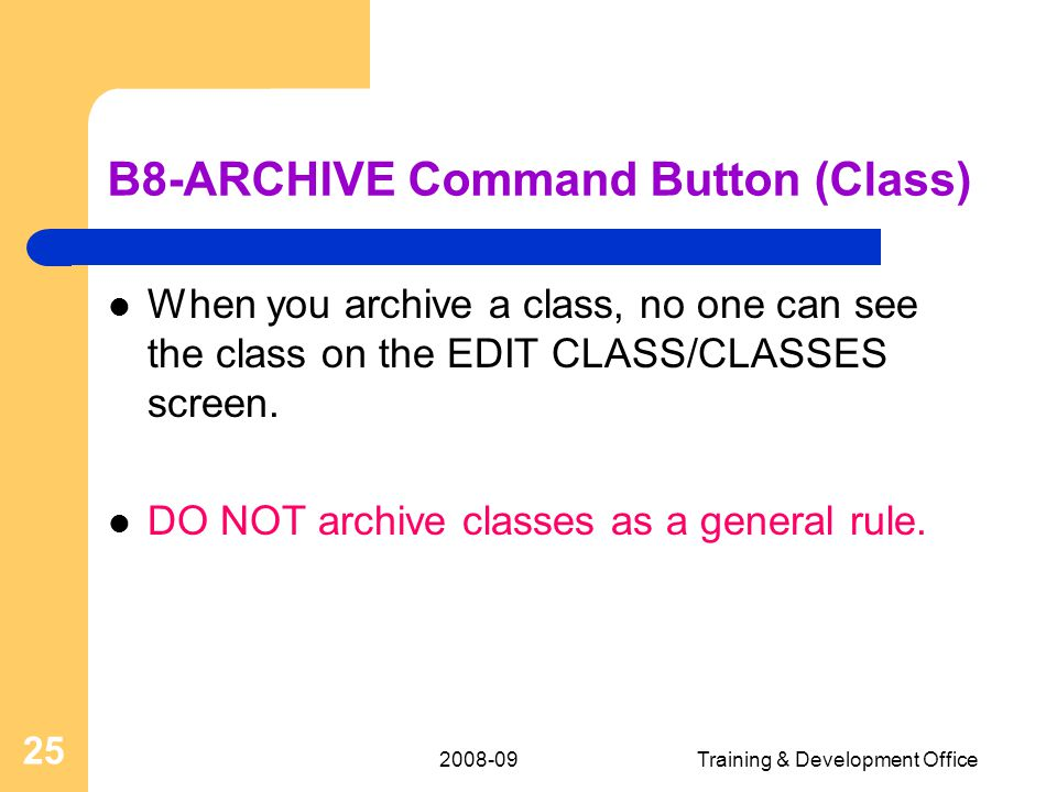 2008-09Training & Development Office 25 B8-ARCHIVE Command Button (Class) When you archive a class, no one can see the class on the EDIT CLASS/CLASSES screen.