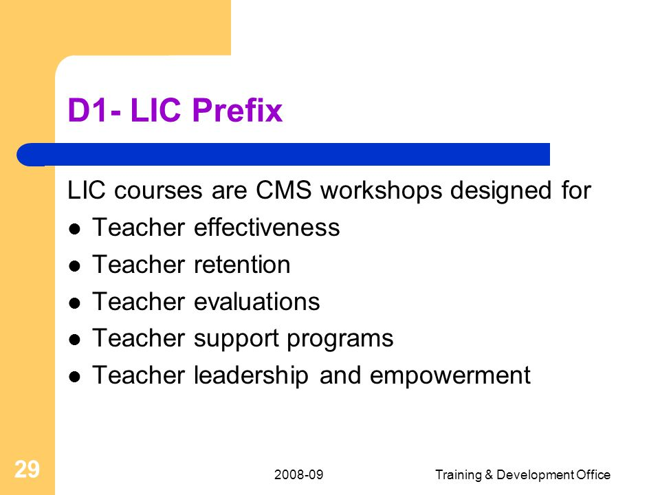 2008-09Training & Development Office 29 D1- LIC Prefix LIC courses are CMS workshops designed for Teacher effectiveness Teacher retention Teacher evaluations Teacher support programs Teacher leadership and empowerment