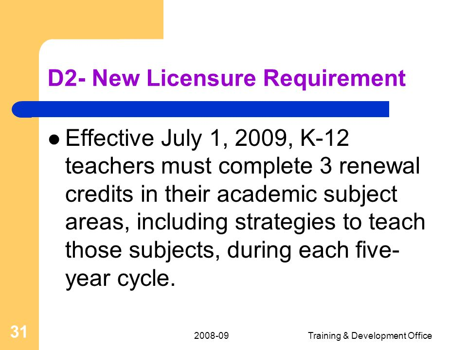 2008-09Training & Development Office 31 D2- New Licensure Requirement Effective July 1, 2009, K-12 teachers must complete 3 renewal credits in their academic subject areas, including strategies to teach those subjects, during each five- year cycle.