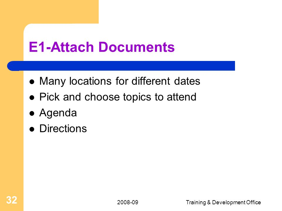 Training & Development Office 32 E1-Attach Documents Many locations for different dates Pick and choose topics to attend Agenda Directions