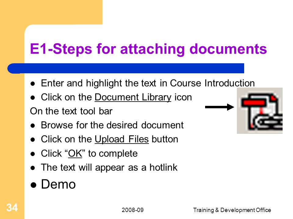 2008-09Training & Development Office 34 E1-Steps for attaching documents Enter and highlight the text in Course Introduction Click on the Document Library icon On the text tool bar Browse for the desired document Click on the Upload Files button Click OK to complete The text will appear as a hotlink Demo