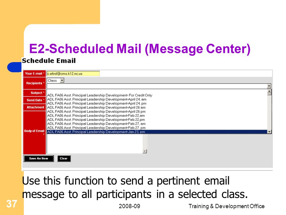 2008-09Training & Development Office 37 E2-Scheduled Mail (Message Center) Use this function to send a pertinent email message to all participants in a selected class.