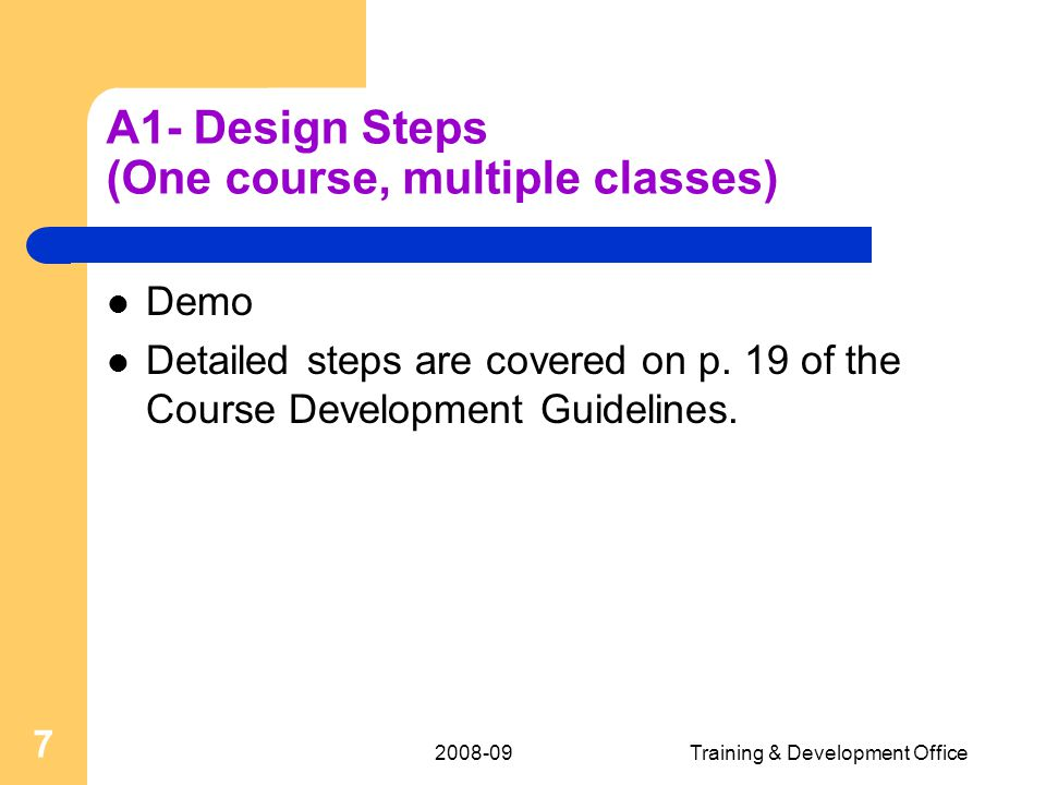 2008-09Training & Development Office 7 A1- Design Steps (One course, multiple classes) Demo Detailed steps are covered on p.