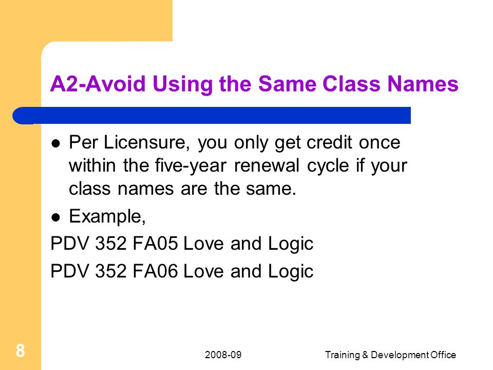 Training & Development Office 8 A2-Avoid Using the Same Class Names Per Licensure, you only get credit once within the five-year renewal cycle if your class names are the same.