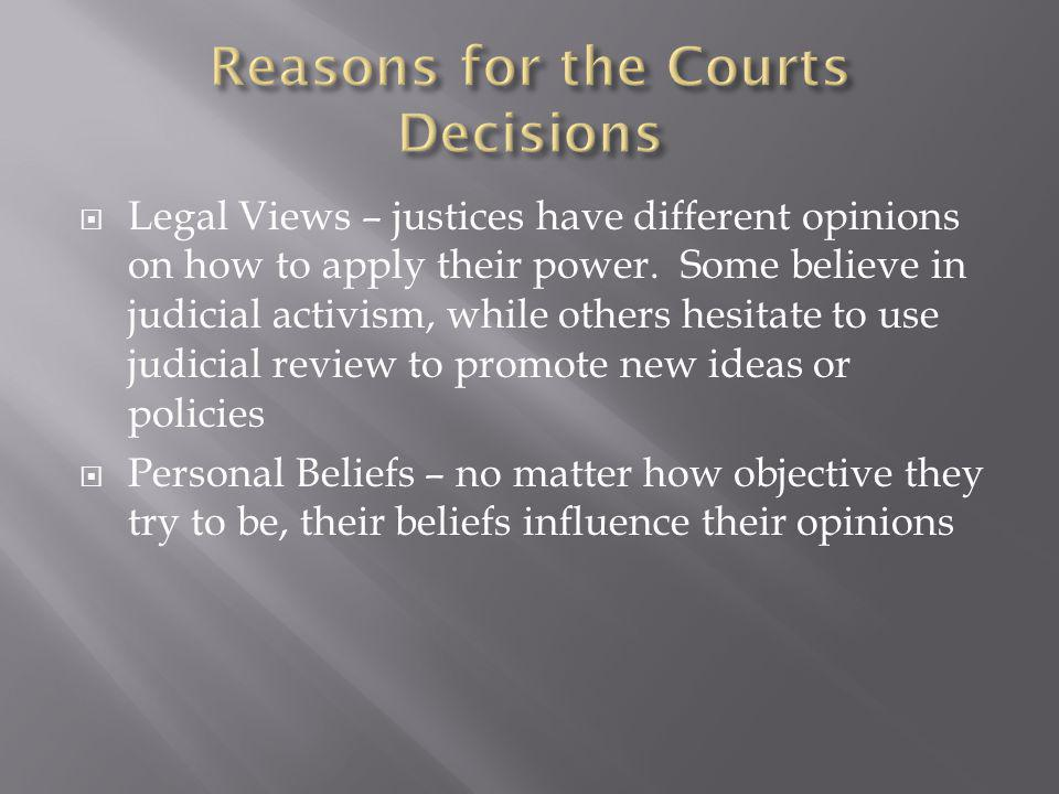  Legal Views – justices have different opinions on how to apply their power. Some believe in judicial activism, while others hesitate to use judicial
