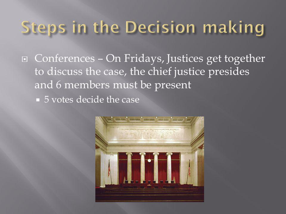  Conferences – On Fridays, Justices get together to discuss the case, the chief justice presides and 6 members must be present  5 votes decide the case