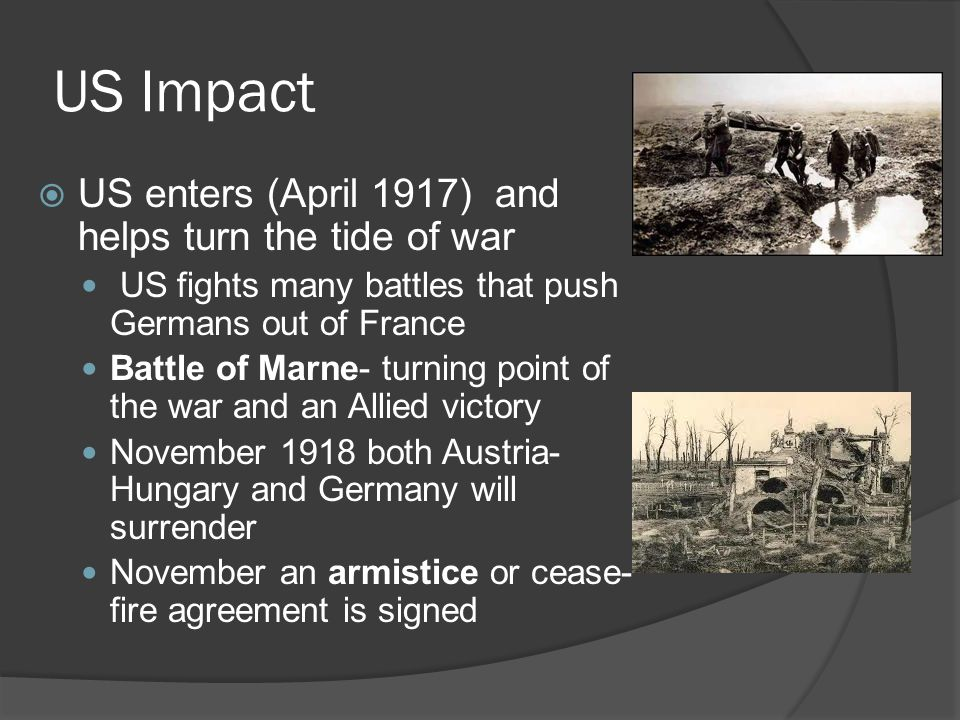 US Impact  US enters (April 1917) and helps turn the tide of war US fights many battles that push Germans out of France Battle of Marne- turning point of the war and an Allied victory November 1918 both Austria- Hungary and Germany will surrender November an armistice or cease- fire agreement is signed